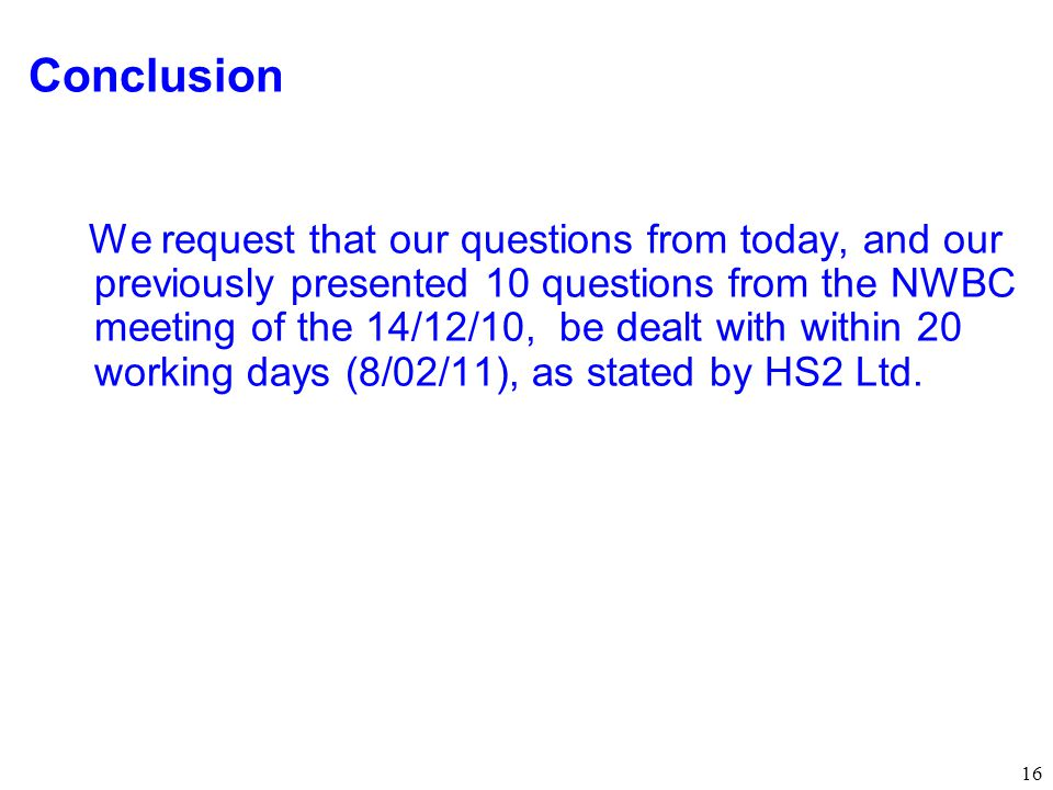 16 Conclusion We request that our questions from today, and our previously presented 10 questions from the NWBC meeting of the 14/12/10, be dealt with within 20 working days (8/02/11), as stated by HS2 Ltd.