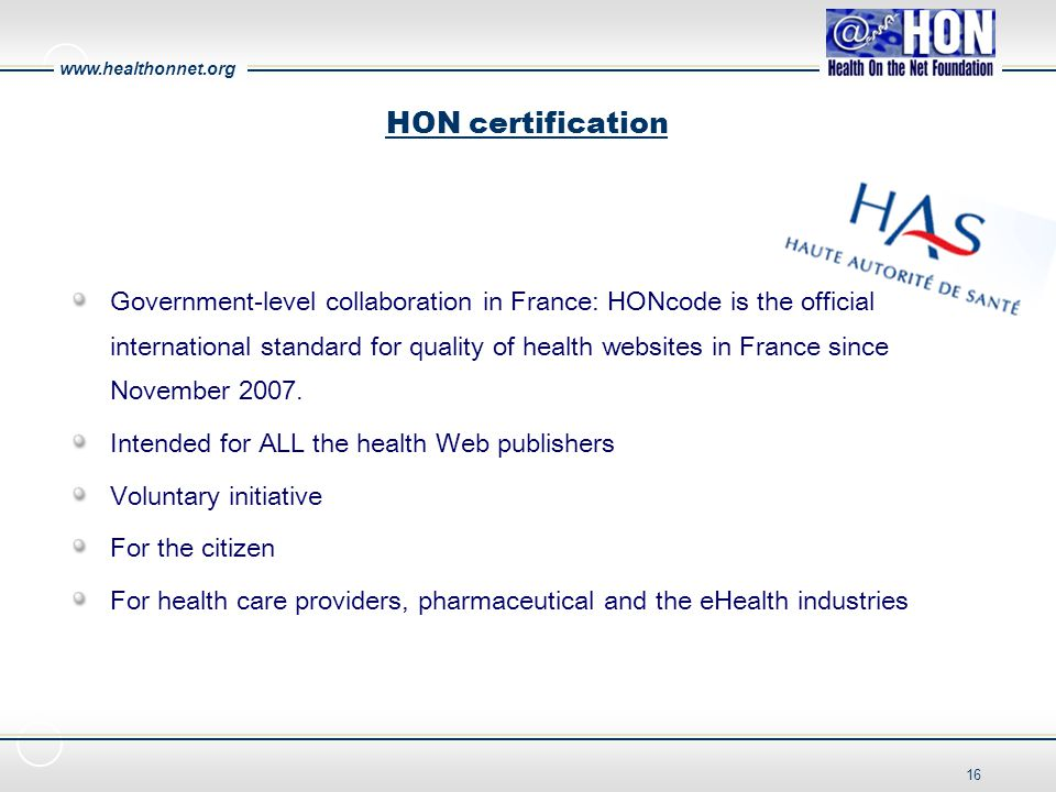 www.healthonnet.org 16 HON certification Government-level collaboration in France: HONcode is the official international standard for quality of health websites in France since November 2007.