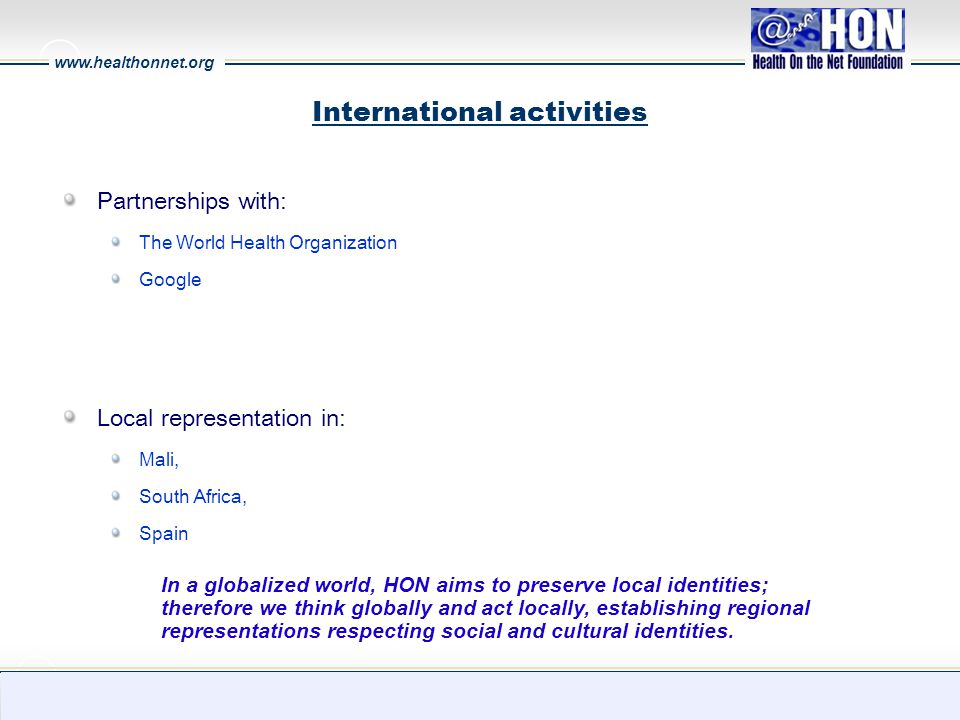 www.healthonnet.org 18 International activities Partnerships with: The World Health Organization Google Local representation in: Mali, South Africa, Spain In a globalized world, HON aims to preserve local identities; therefore we think globally and act locally, establishing regional representations respecting social and cultural identities.