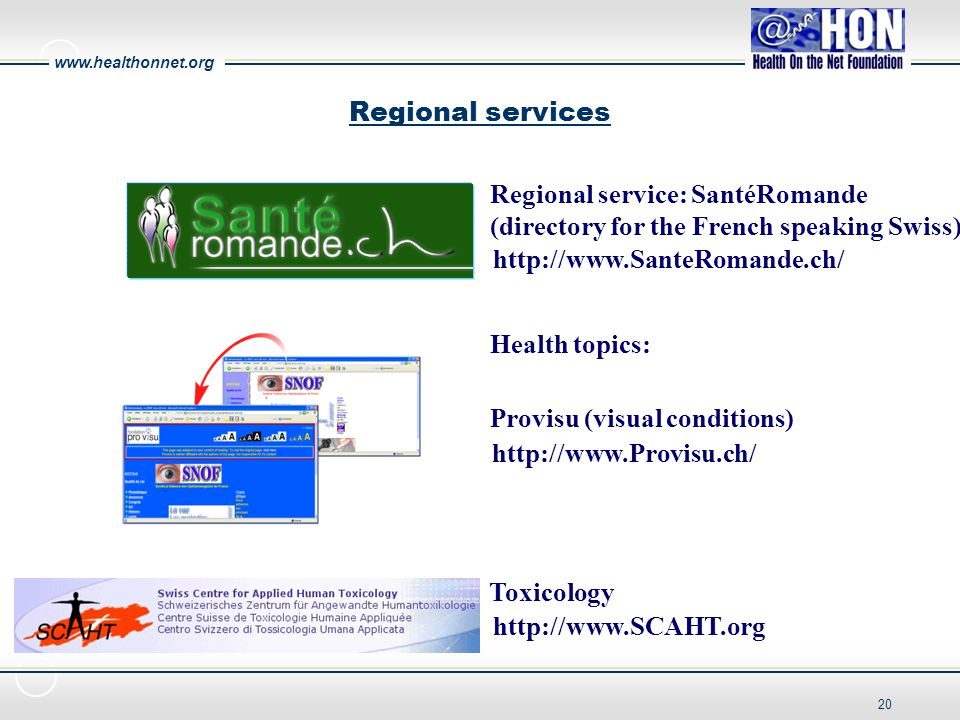 www.healthonnet.org 20 Regional services http://www.SanteRomande.ch/ http://www.Provisu.ch/ Provisu (visual conditions) Regional service: SantéRomande (directory for the French speaking Swiss) Toxicology http://www.SCAHT.org Health topics: