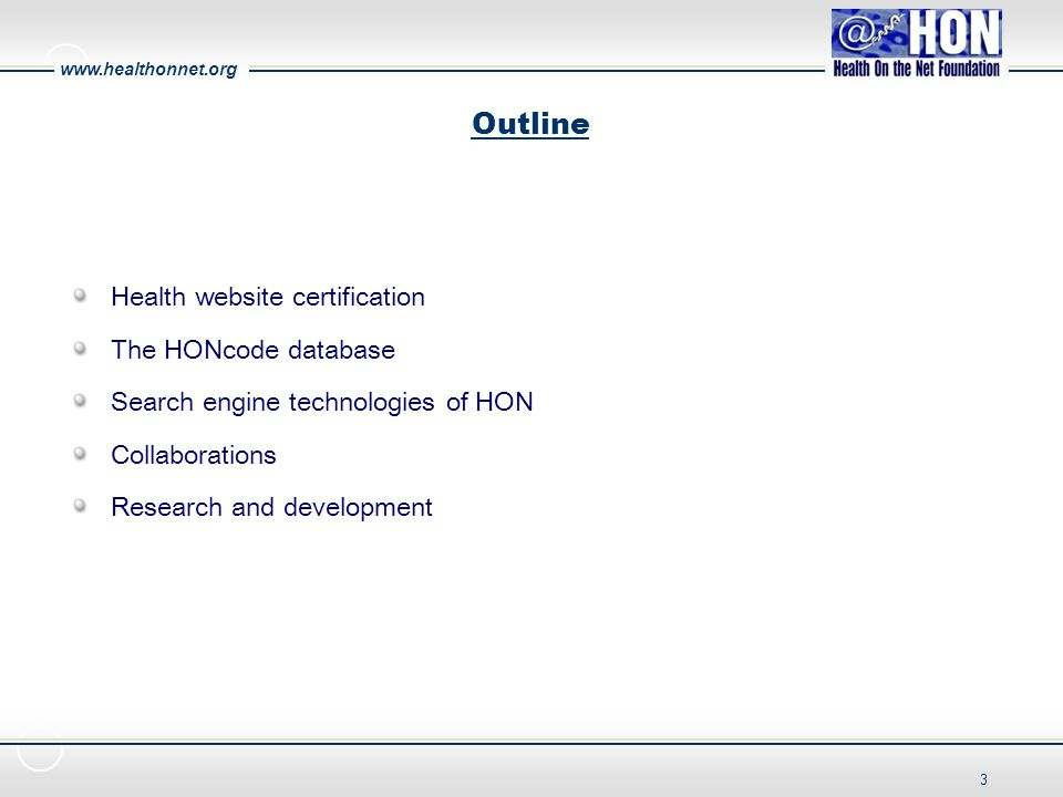 www.healthonnet.org 3 Outline Health website certification The HONcode database Search engine technologies of HON Collaborations Research and development