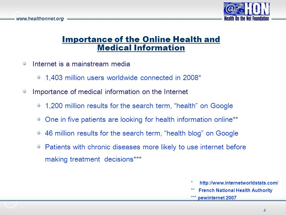 www.healthonnet.org 4 Importance of the Online Health and Medical Information * http://www.internetworldstats.com/ ** French National Health Authority *** pewinternet 2007 Internet is a mainstream media 1,403 million users worldwide connected in 2008* Importance of medical information on the Internet 1,200 million results for the search term, health on Google One in five patients are looking for health information online** 46 million results for the search term, health blog on Google Patients with chronic diseases more likely to use internet before making treatment decisions***