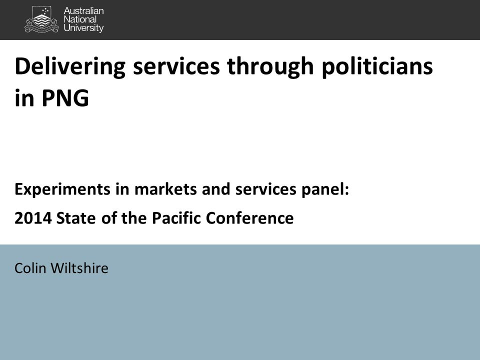 Delivering services through politicians in PNG Experiments in markets and services panel: 2014 State of the Pacific Conference Colin Wiltshire