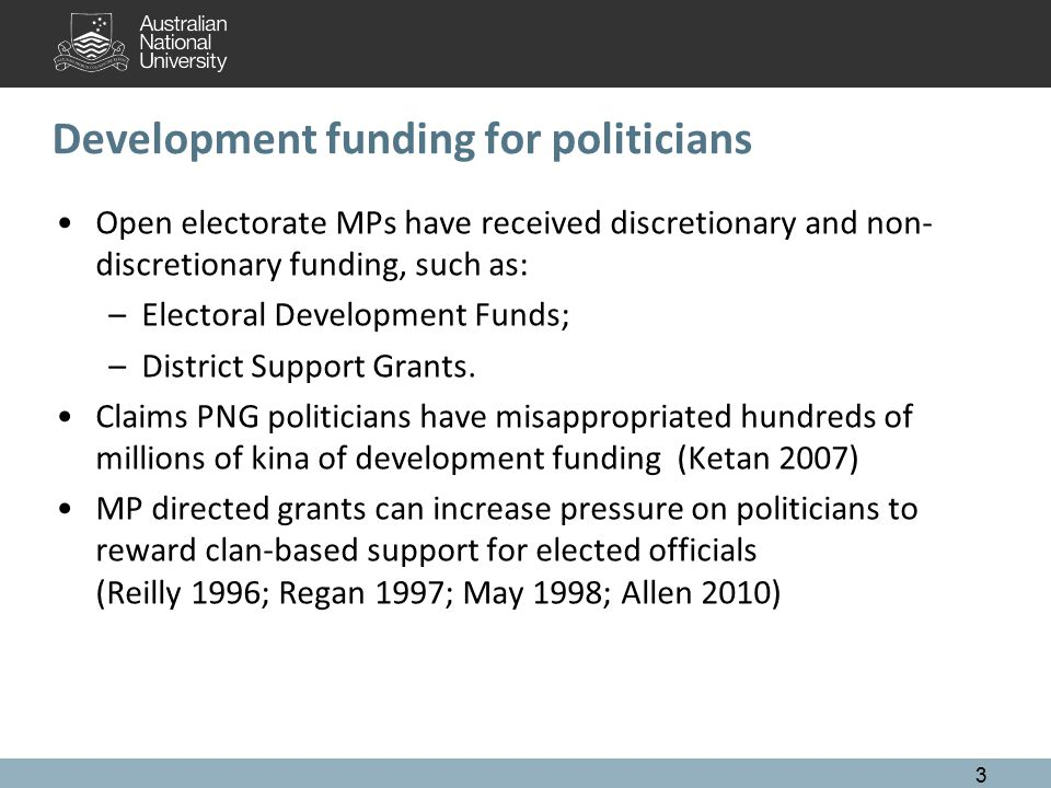 Development funding for politicians Open electorate MPs have received discretionary and non- discretionary funding, such as: –Electoral Development Funds; –District Support Grants.