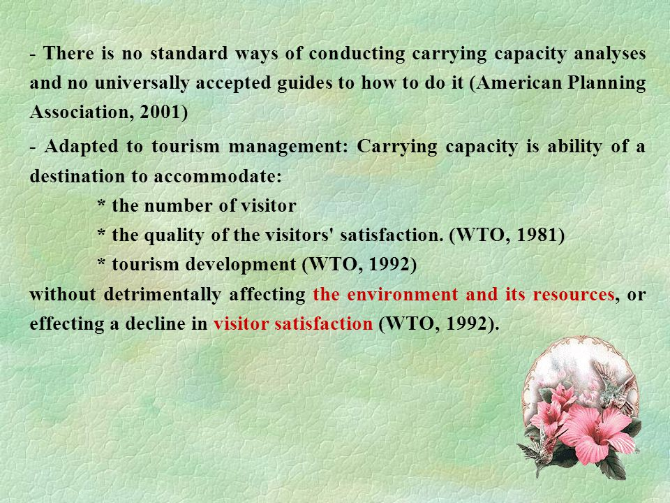 4 - There is no standard ways of conducting carrying capacity analyses and no universally accepted guides to how to do it (American Planning Association, 2001) - Adapted to tourism management: Carrying capacity is ability of a destination to accommodate: * the number of visitor * the quality of the visitors satisfaction.