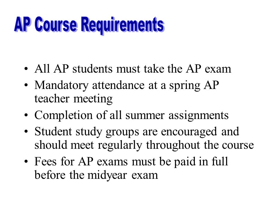 All AP students must take the AP exam Mandatory attendance at a spring AP teacher meeting Completion of all summer assignments Student study groups are encouraged and should meet regularly throughout the course Fees for AP exams must be paid in full before the midyear exam