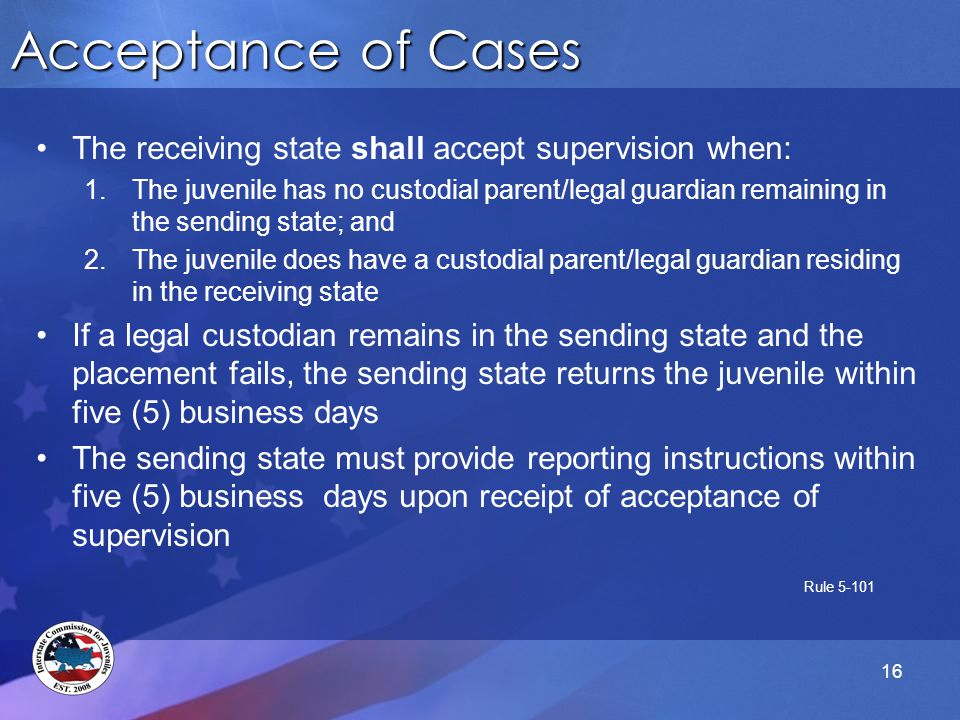 Acceptance of Cases The receiving state shall accept supervision when: 1.The juvenile has no custodial parent/legal guardian remaining in the sending state; and 2.The juvenile does have a custodial parent/legal guardian residing in the receiving state If a legal custodian remains in the sending state and the placement fails, the sending state returns the juvenile within five (5) business days The sending state must provide reporting instructions within five (5) business days upon receipt of acceptance of supervision Rule 5-101 16