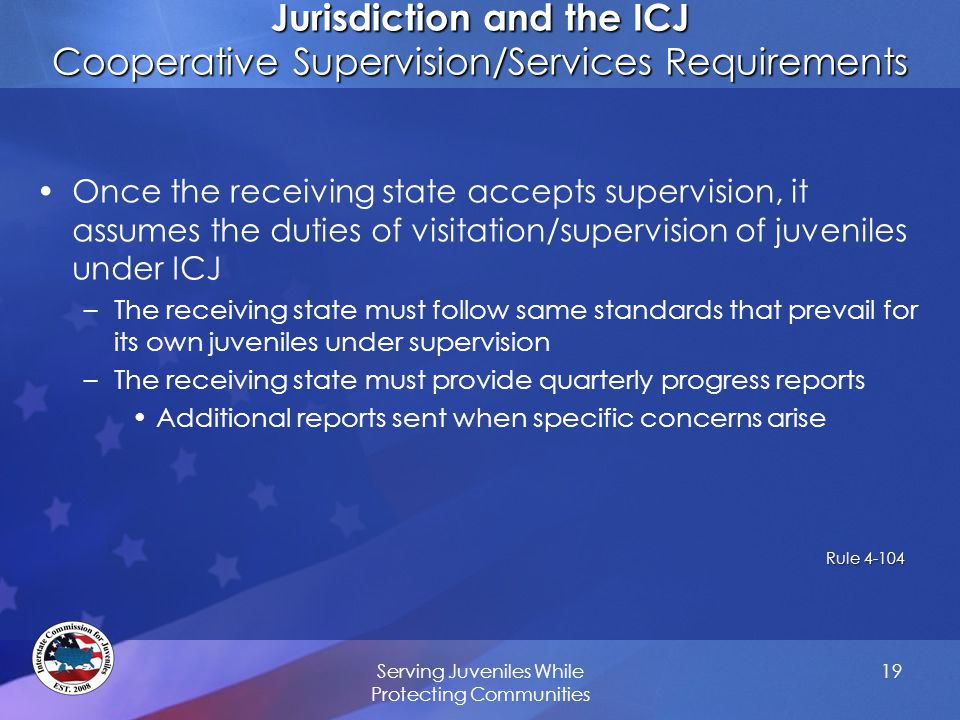 Jurisdiction and the ICJ Cooperative Supervision/Services Requirements Once the receiving state accepts supervision, it assumes the duties of visitation/supervision of juveniles under ICJ –The receiving state must follow same standards that prevail for its own juveniles under supervision –The receiving state must provide quarterly progress reports Additional reports sent when specific concerns arise Rule 4-104 Rule 4-104 Serving Juveniles While Protecting Communities 19