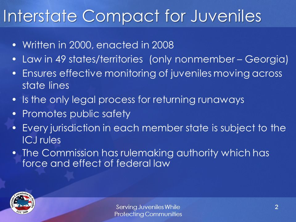 Serving Juveniles While Protecting Communities Interstate Compact for Juveniles Written in 2000, enacted in 2008 Law in 49 states/territories (only nonmember – Georgia) Ensures effective monitoring of juveniles moving across state lines Is the only legal process for returning runaways Promotes public safety Every jurisdiction in each member state is subject to the ICJ rules The Commission has rulemaking authority which has force and effect of federal law 2