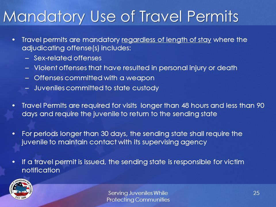 Mandatory Use of Travel Permits Travel permits are mandatory regardless of length of stay where the adjudicating offense(s) includes: –Sex-related offenses –Violent offenses that have resulted in personal injury or death –Offenses committed with a weapon –Juveniles committed to state custody Travel Permits are required for visits longer than 48 hours and less than 90 days and require the juvenile to return to the sending state For periods longer than 30 days, the sending state shall require the juvenile to maintain contact with its supervising agency If a travel permit is issued, the sending state is responsible for victim notification Serving Juveniles While Protecting Communities 25