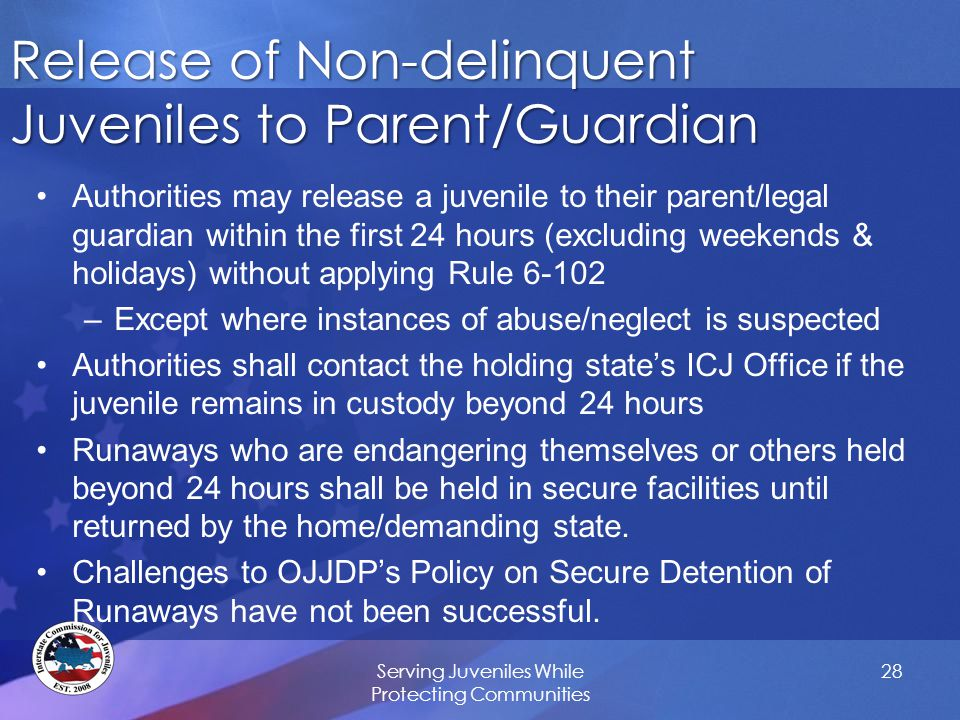Release of Non-delinquent Juveniles to Parent/Guardian Authorities may release a juvenile to their parent/legal guardian within the first 24 hours (excluding weekends & holidays) without applying Rule 6-102 –Except where instances of abuse/neglect is suspected Authorities shall contact the holding state's ICJ Office if the juvenile remains in custody beyond 24 hours Runaways who are endangering themselves or others held beyond 24 hours shall be held in secure facilities until returned by the home/demanding state.
