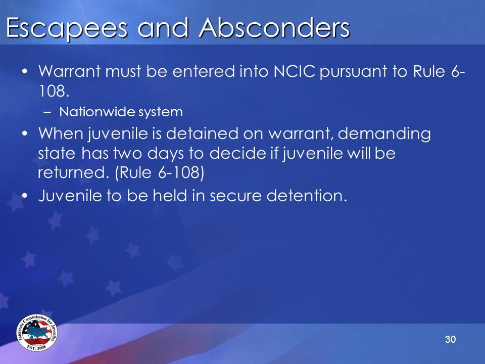30 Escapees and Absconders Warrant must be entered into NCIC pursuant to Rule 6- 108.