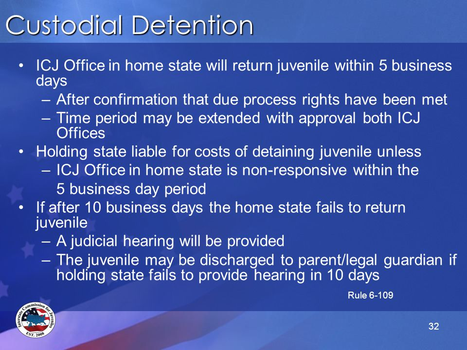 32 Custodial Detention ICJ Office in home state will return juvenile within 5 business days –After confirmation that due process rights have been met –Time period may be extended with approval both ICJ Offices Holding state liable for costs of detaining juvenile unless –ICJ Office in home state is non-responsive within the 5 business day period If after 10 business days the home state fails to return juvenile –A judicial hearing will be provided –The juvenile may be discharged to parent/legal guardian if holding state fails to provide hearing in 10 days Rule 6-109