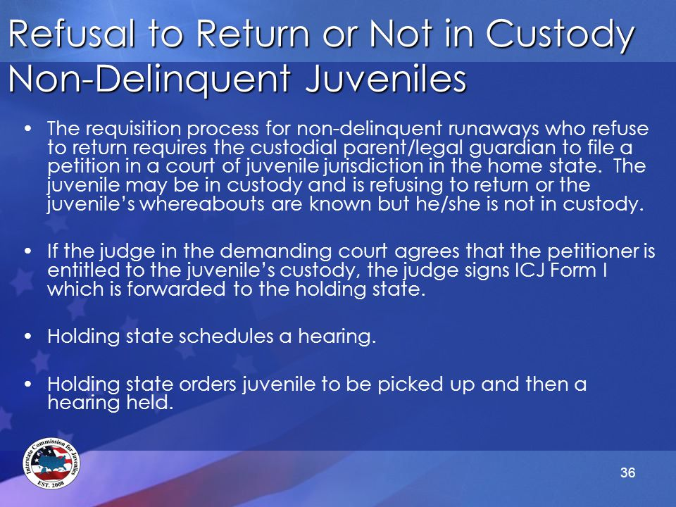 36 Refusal to Return or Not in Custody Non-Delinquent Juveniles The requisition process for non-delinquent runaways who refuse to return requires the custodial parent/legal guardian to file a petition in a court of juvenile jurisdiction in the home state.