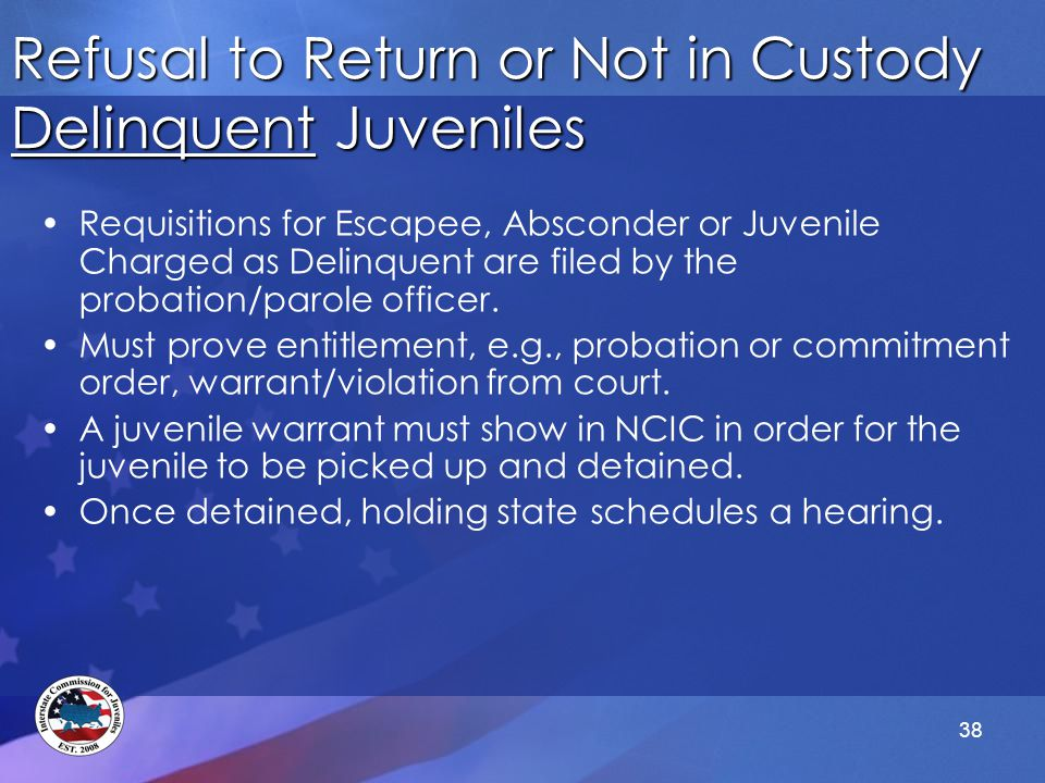 38 Refusal to Return or Not in Custody Delinquent Juveniles Requisitions for Escapee, Absconder or Juvenile Charged as Delinquent are filed by the probation/parole officer.