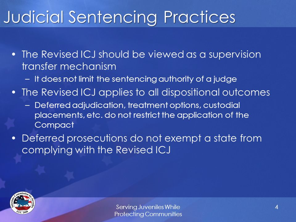 Judicial Sentencing Practices The Revised ICJ should be viewed as a supervision transfer mechanism –It does not limit the sentencing authority of a judge The Revised ICJ applies to all dispositional outcomes –Deferred adjudication, treatment options, custodial placements, etc.