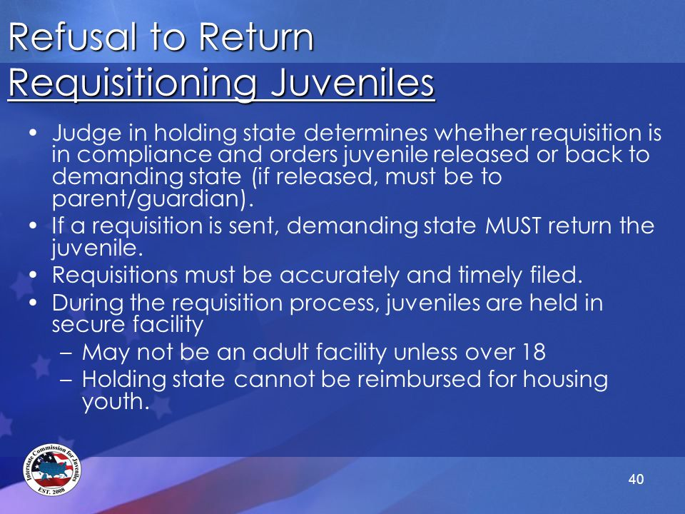 40 Refusal to Return Requisitioning Juveniles Judge in holding state determines whether requisition is in compliance and orders juvenile released or back to demanding state (if released, must be to parent/guardian).