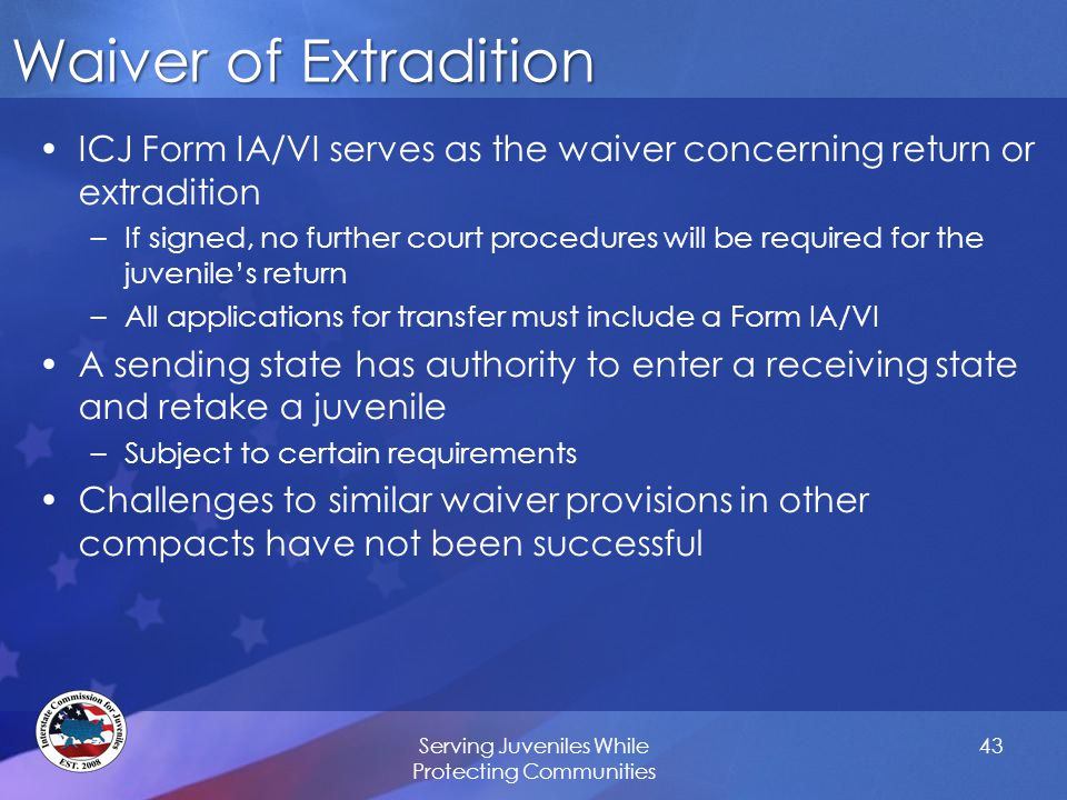 Waiver of Extradition ICJ Form IA/VI serves as the waiver concerning return or extradition –If signed, no further court procedures will be required for the juvenile's return –All applications for transfer must include a Form IA/VI A sending state has authority to enter a receiving state and retake a juvenile –Subject to certain requirements Challenges to similar waiver provisions in other compacts have not been successful Serving Juveniles While Protecting Communities 43