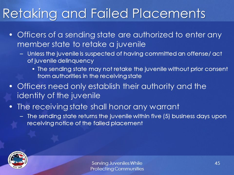 Retaking and Failed Placements Officers of a sending state are authorized to enter any member state to retake a juvenile –Unless the juvenile is suspected of having committed an offense/ act of juvenile delinquency The sending state may not retake the juvenile without prior consent from authorities in the receiving state Officers need only establish their authority and the identity of the juvenile The receiving state shall honor any warrant –The sending state returns the juvenile within five (5) business days upon receiving notice of the failed placement Serving Juveniles While Protecting Communities 45