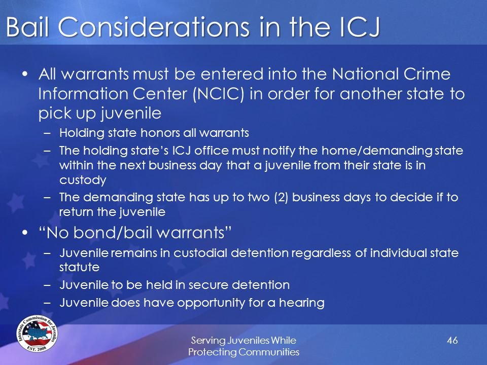 Bail Considerations in the ICJ All warrants must be entered into the National Crime Information Center (NCIC) in order for another state to pick up juvenile –Holding state honors all warrants –The holding state's ICJ office must notify the home/demanding state within the next business day that a juvenile from their state is in custody –The demanding state has up to two (2) business days to decide if to return the juvenile No bond/bail warrants –Juvenile remains in custodial detention regardless of individual state statute –Juvenile to be held in secure detention –Juvenile does have opportunity for a hearing Serving Juveniles While Protecting Communities 46