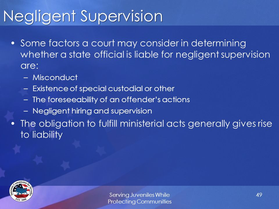 Negligent Supervision Some factors a court may consider in determining whether a state official is liable for negligent supervision are: –Misconduct –Existence of special custodial or other –The foreseeability of an offender's actions –Negligent hiring and supervision The obligation to fulfill ministerial acts generally gives rise to liability Serving Juveniles While Protecting Communities 49