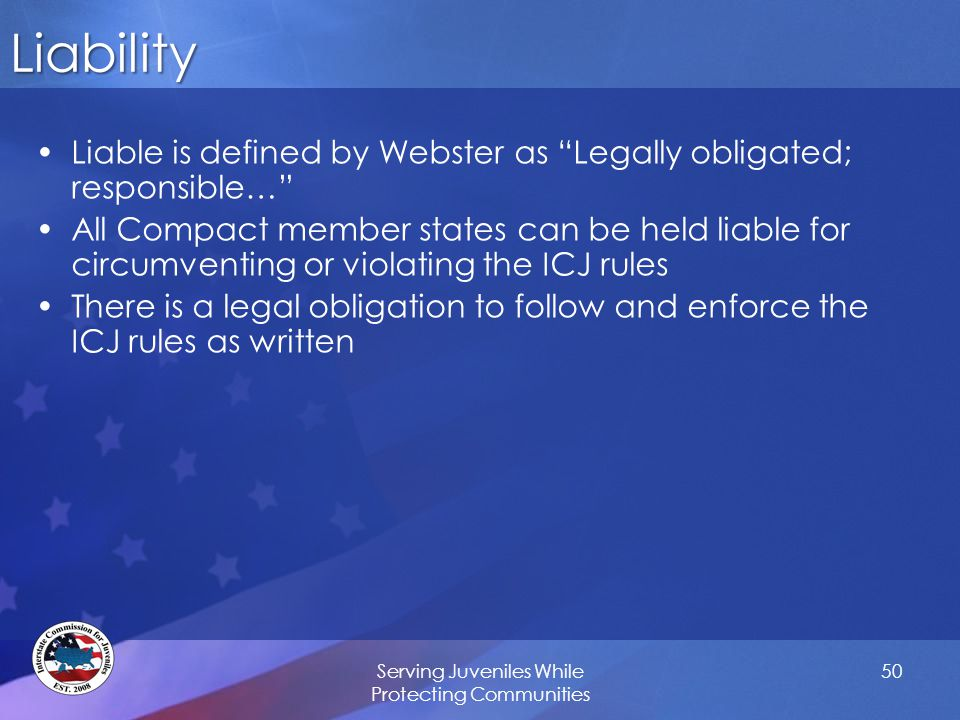 50Liability Liable is defined by Webster as Legally obligated; responsible… All Compact member states can be held liable for circumventing or violating the ICJ rules There is a legal obligation to follow and enforce the ICJ rules as written Serving Juveniles While Protecting Communities