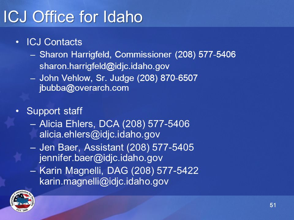 51 ICJ Office for Idaho ICJ Contacts –Sharon Harrigfeld, Commissioner (208) 577-5406 sharon.harrigfeld@idjc.idaho.gov –John Vehlow, Sr.