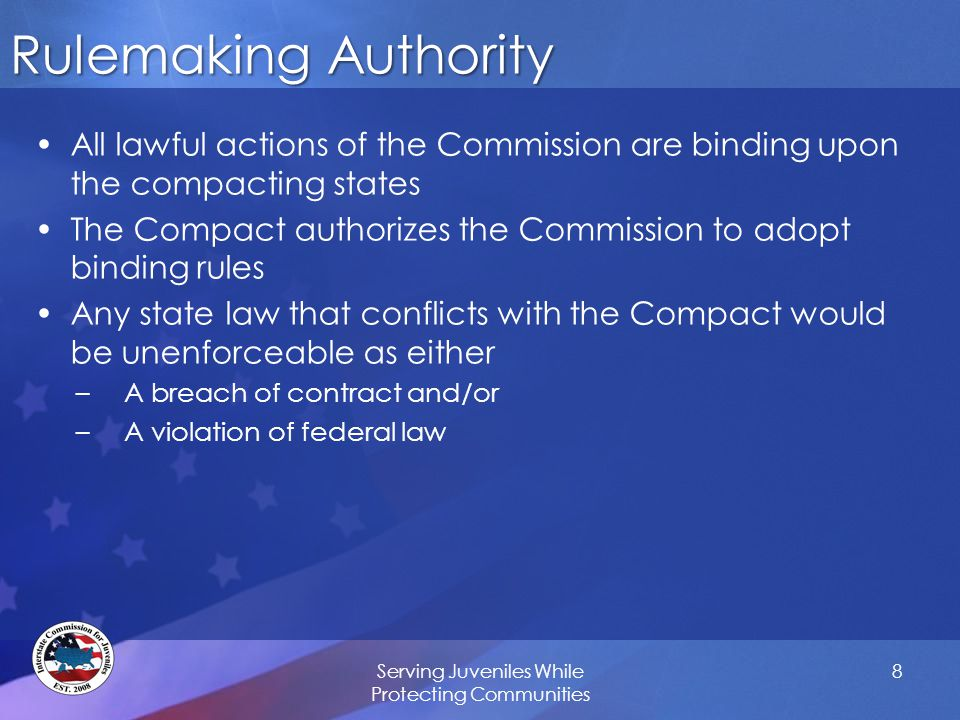 Rulemaking Authority All lawful actions of the Commission are binding upon the compacting states The Compact authorizes the Commission to adopt binding rules Any state law that conflicts with the Compact would be unenforceable as either –A breach of contract and/or –A violation of federal law Serving Juveniles While Protecting Communities 8