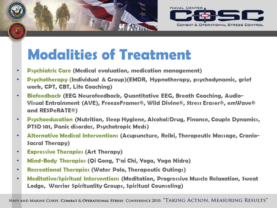 Modalities of Treatment Psychiatric Care (Medical evaluation, medication management) Psychotherapy (Individual & Group)(EMDR, Hypnotherapy, psychodynamic, grief work, CPT, CBT, Life Coaching) Biofeedback (EEG Neurofeedback, Quantitative EEG, Breath Coaching, Audio- Visual Entrainment (AVE), FreezeFramer®, Wild Divine®, Stress Eraser®, emWave® and RESPeRATE®) Psychoeducation (Nutrition, Sleep Hygiene, Alcohol/Drug, Finance, Couple Dynamics, PTSD 101, Panic disorder, Psychotropic Meds) Alternative Medical Interventions (Acupuncture, Reiki, Therapeutic Massage, Cranio- Sacral Therapy) Expressive Therapies (Art Therapy) Mind-Body Therapies (Qi Gong, T'ai Chi, Yoga, Yoga Nidra) Recreational Therapies (Water Polo, Therapeutic Outings) Meditative/Spiritual Interventions (Meditation, Progressive Muscle Relaxation, Sweat Lodge, Warrior Spirituality Groups, Spiritual Counseling)