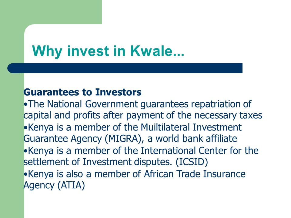 Why invest in Kwale... Guarantees to Investors The National Government guarantees repatriation of capital and profits after payment of the necessary t