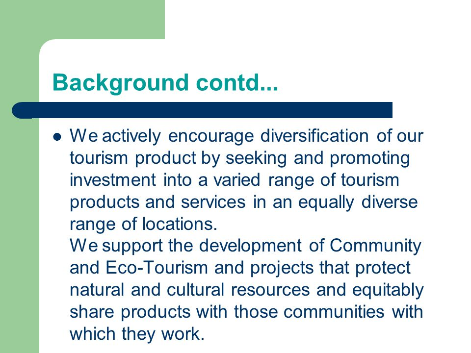 Background contd... We actively encourage diversification of our tourism product by seeking and promoting investment into a varied range of tourism pr