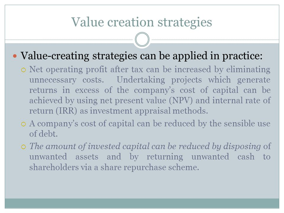 Value creation strategies Value-creating strategies can be applied in practice:  Net operating profit after tax can be increased by eliminating unnecessary costs.