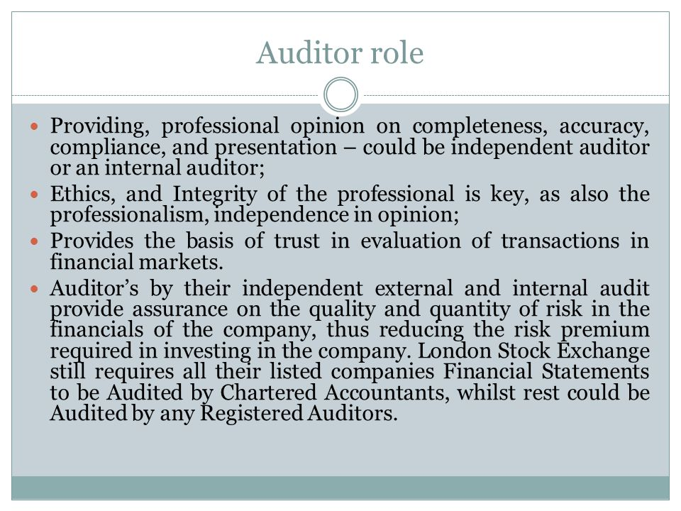 Auditor role Providing, professional opinion on completeness, accuracy, compliance, and presentation – could be independent auditor or an internal auditor; Ethics, and Integrity of the professional is key, as also the professionalism, independence in opinion; Provides the basis of trust in evaluation of transactions in financial markets.