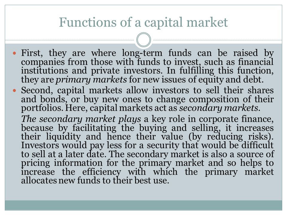 Functions of a capital market First, they are where long-term funds can be raised by companies from those with funds to invest, such as financial institutions and private investors.