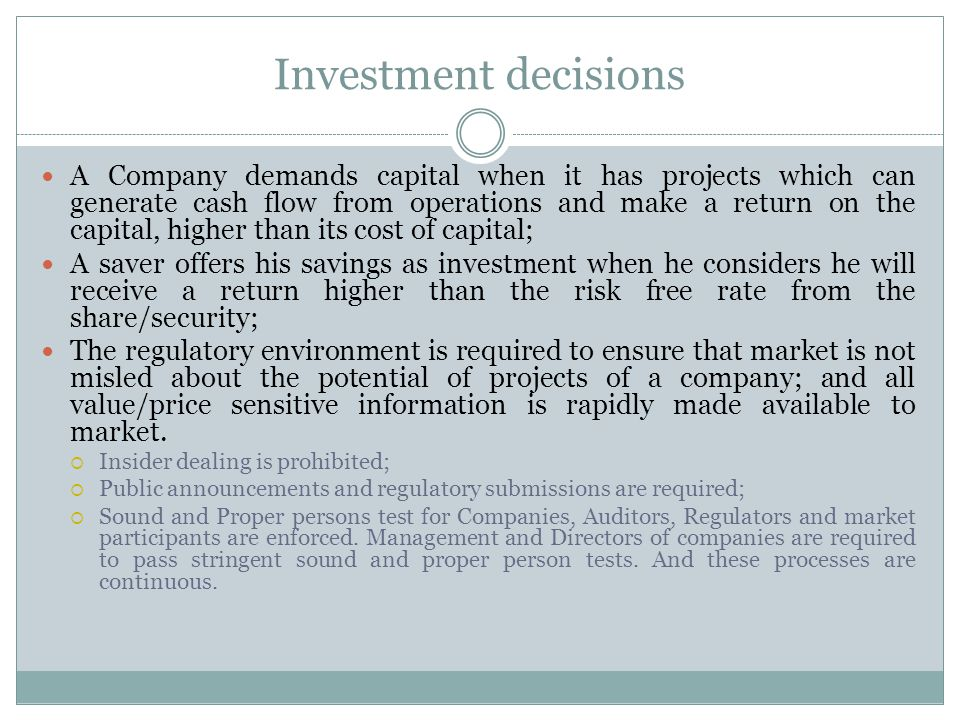 Investment decisions A Company demands capital when it has projects which can generate cash flow from operations and make a return on the capital, higher than its cost of capital; A saver offers his savings as investment when he considers he will receive a return higher than the risk free rate from the share/security; The regulatory environment is required to ensure that market is not misled about the potential of projects of a company; and all value/price sensitive information is rapidly made available to market.