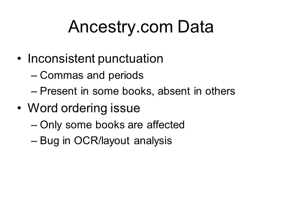 Ancestry.com Data Inconsistent punctuation –Commas and periods –Present in some books, absent in others Word ordering issue –Only some books are affected –Bug in OCR/layout analysis