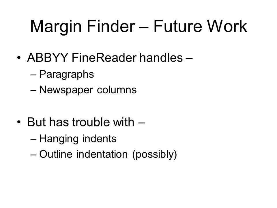Margin Finder – Future Work ABBYY FineReader handles – –Paragraphs –Newspaper columns But has trouble with – –Hanging indents –Outline indentation (possibly)