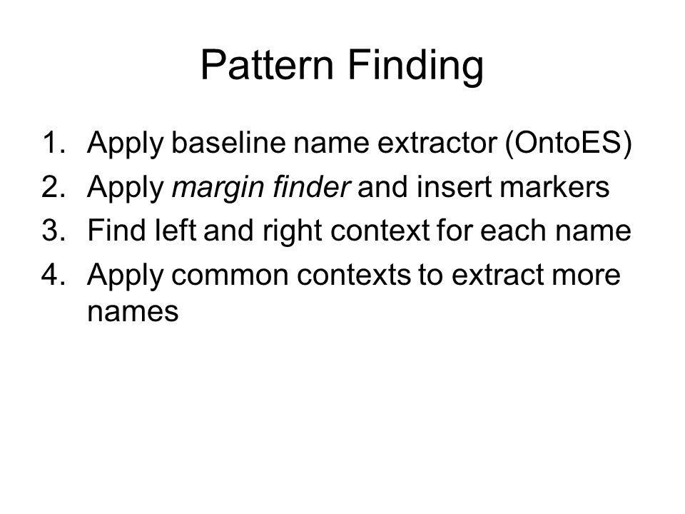Pattern Finding 1.Apply baseline name extractor (OntoES) 2.Apply margin finder and insert markers 3.Find left and right context for each name 4.Apply common contexts to extract more names