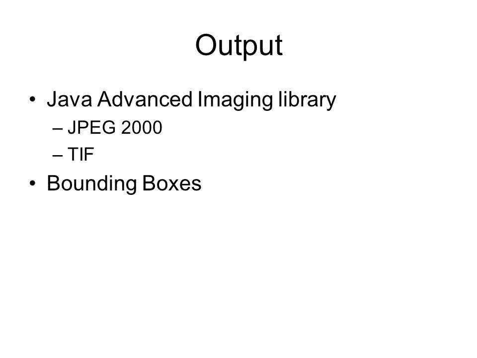 Output Java Advanced Imaging library –JPEG 2000 –TIF Bounding Boxes
