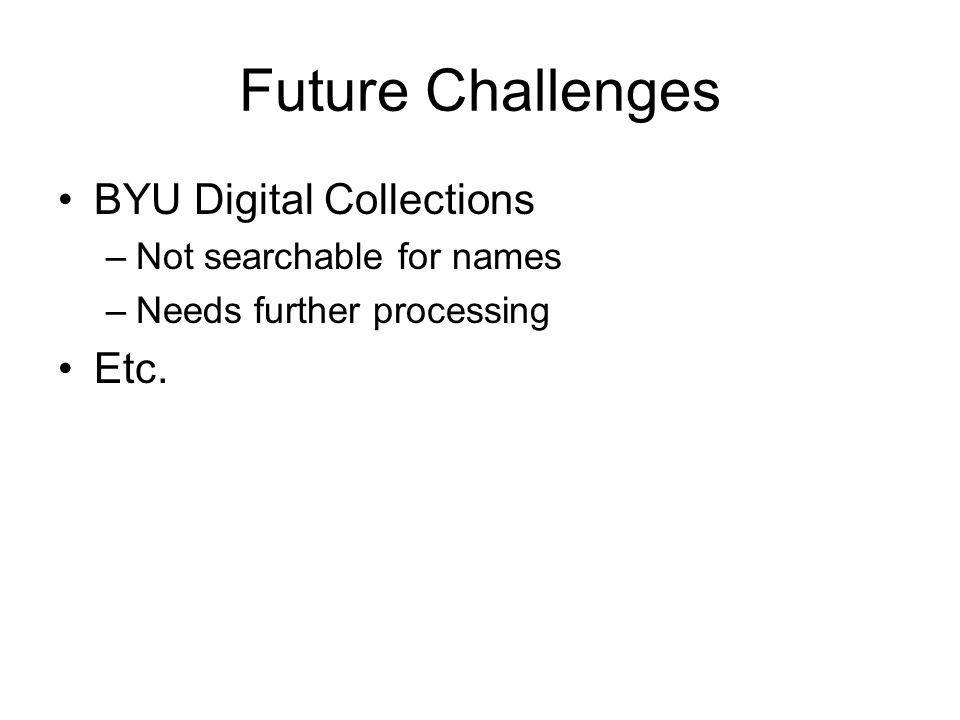 Future Challenges BYU Digital Collections –Not searchable for names –Needs further processing Etc.