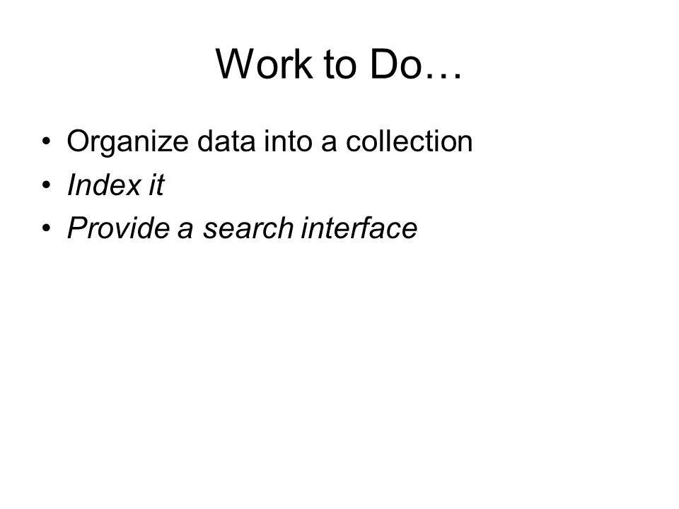 Work to Do… Organize data into a collection Index it Provide a search interface
