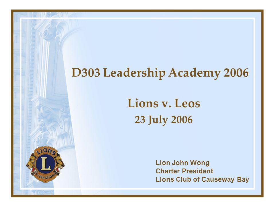 D303 Leadership Academy 2006 Lions v. Leos 23 July 2006 Lion John Wong Charter President Lions Club of Causeway Bay