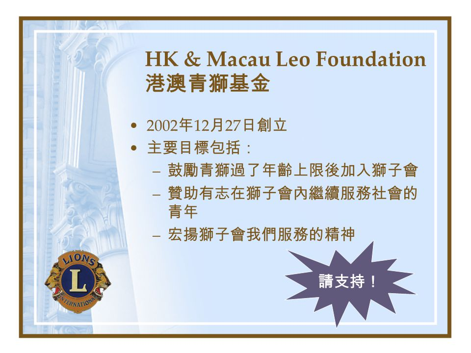 HK & Macau Leo Foundation 港澳青獅基金 2002 年 12 月 27 日創立 主要目標包括: – 鼓勵青獅過了年齡上限後加入獅子會 – 贊助有志在獅子會內繼續服務社會的 青年 – 宏揚獅子會我們服務的精神 請支持!