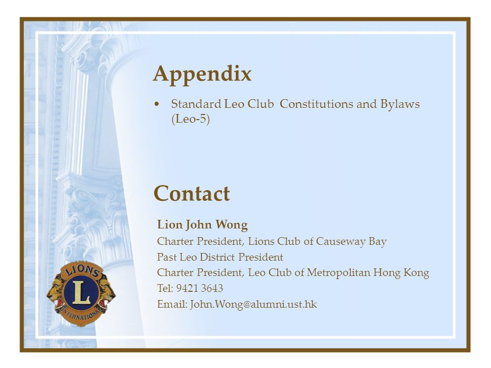 Appendix Standard Leo Club Constitutions and Bylaws (Leo-5) Contact Lion John Wong Charter President, Lions Club of Causeway Bay Past Leo District President Charter President, Leo Club of Metropolitan Hong Kong Tel: 9421 3643 Email: John.Wong@alumni.ust.hk