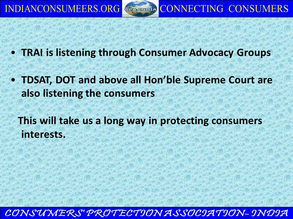 TRAI is listening through Consumer Advocacy Groups TDSAT, DOT and above all Hon'ble Supreme Court are also listening the consumers This will take us a long way in protecting consumers interests.