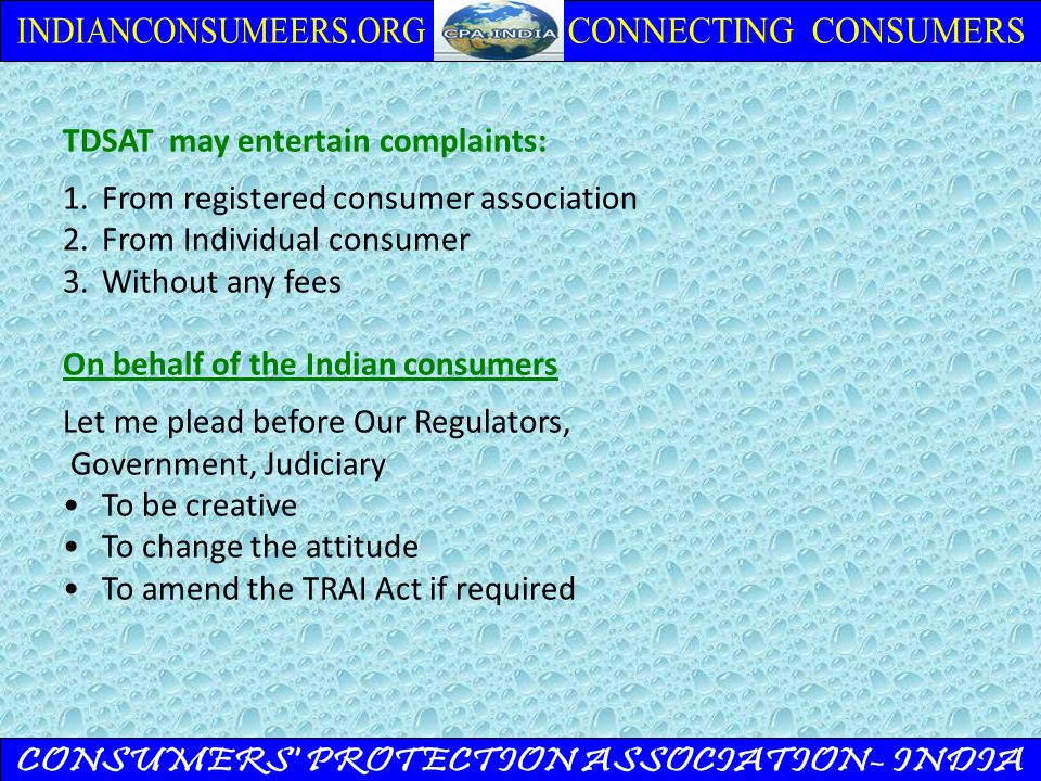 TDSAT may entertain complaints: 1.From registered consumer association 2.From Individual consumer 3.Without any fees On behalf of the Indian consumers Let me plead before Our Regulators, Government, Judiciary To be creative To change the attitude To amend the TRAI Act if required