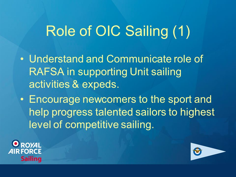 Role of OIC Sailing (1) Understand and Communicate role of RAFSA in supporting Unit sailing activities & expeds. Encourage newcomers to the sport and