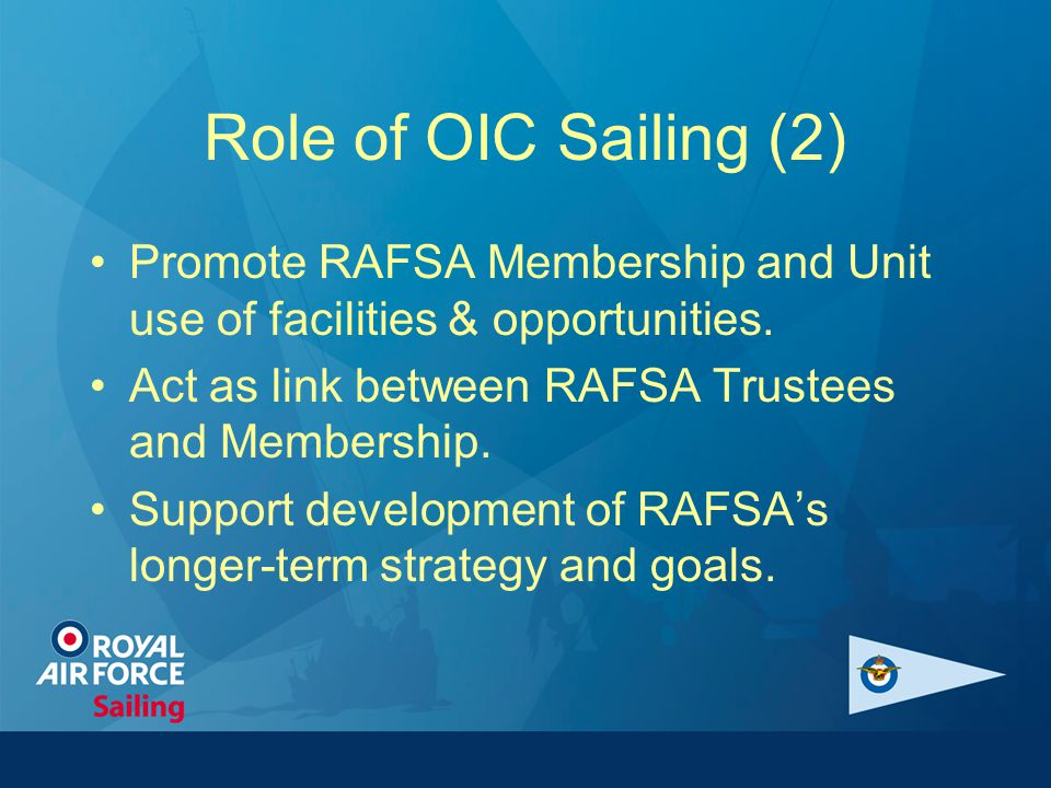 Role of OIC Sailing (2) Promote RAFSA Membership and Unit use of facilities & opportunities. Act as link between RAFSA Trustees and Membership. Suppor