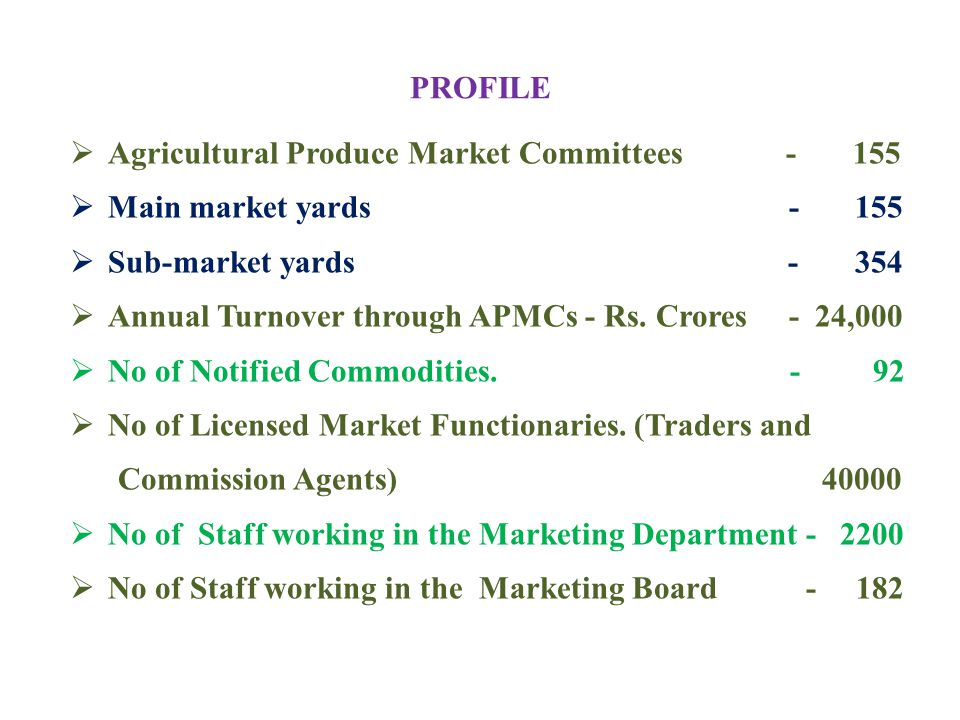 PROFILE  Agricultural Produce Market Committees - 155  Main market yards - 155  Sub-market yards - 354  Annual Turnover through APMCs - Rs. Crores