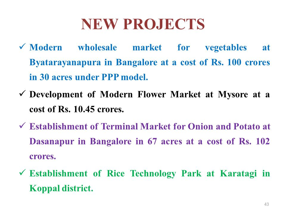 NEW PROJECTS Modern wholesale market for vegetables at Byatarayanapura in Bangalore at a cost of Rs. 100 crores in 30 acres under PPP model. Developme
